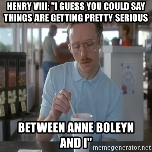 """so i guess you could say things are getting pretty serious - Henry VIII: """"I GUESS YOU COULD SAY THINGS ARE GETTING PRETTY SERIOUS BETWEEN ANNE BOLEYN      AND I"""""""