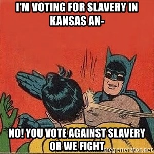 batman slap robin - I'm voting for slavery in Kansas an- NO! you vote against slavery or we fight