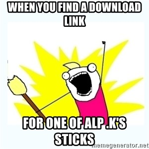 All the things - When you find a download link for one of Alp .K's sticks