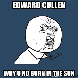 Y U No - Edward Cullen why u no burn in the sun
