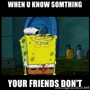 Don't you, Squidward? - When u know somthing Your friends don't