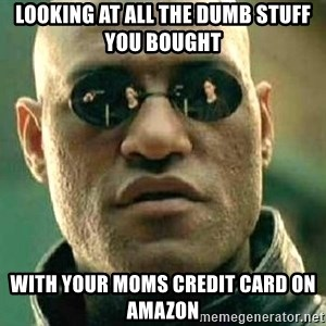 What if I told you / Matrix Morpheus - Looking at all the dumb stuff you bought  With your moms credit card on amazon