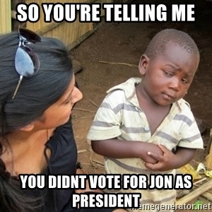 Skeptical 3rd World Kid - so you're telling me you didnt vote for jon as president