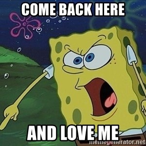 Spongebob Rage - Come back here And love me
