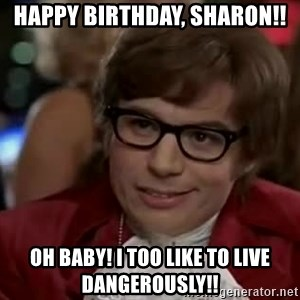 Austin Power - Happy Birthday, Sharon!! Oh Baby! I TOO like to live Dangerously!!