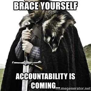Brace Yourself Meme - Brace Yourself Accountability Is Coming...