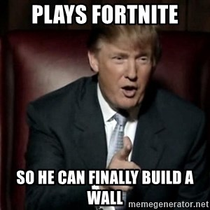 Donald Trump - Plays fortnite so he can finally build a wall