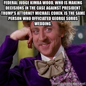 Willy Wonka - Federal Judge Kimba Wood, who is making decisions in the case against President Trump's attorney Michael Cohen, is the same person who officiated George Soros wedding.