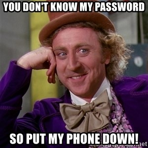 Willy Wonka - You don't know my password So put my phone down!