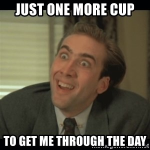 Nick Cage - just one more cup  to get me through the day