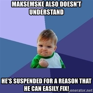 Success Kid - Maksemske also doesn't understand He's suspended for a reason that he can easily fix!