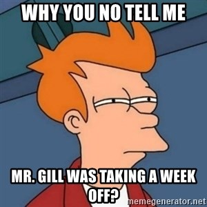 Not sure if troll - Why you no tell me Mr. Gill was taking a week off?