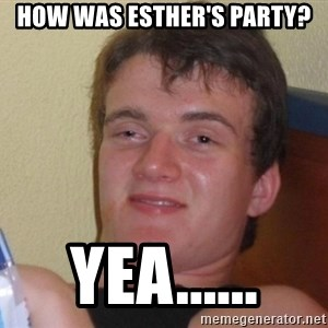 high/drunk guy - how was esther's party? yea......
