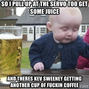 drunk baby 1 - So I pull up at the servo too get some juice And Theres Kev Sweeney getting another cup of fuckin coffee