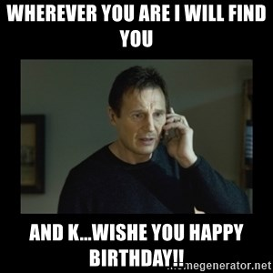 I will find you and kill you - WHEREVER YOU ARE I WILL FIND YOU  AND K...WISHE YOU HAPPY BIRTHDAY!!