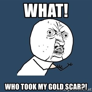 Y U No - WHAT! WHO TOOK MY GOLD SCAR?!