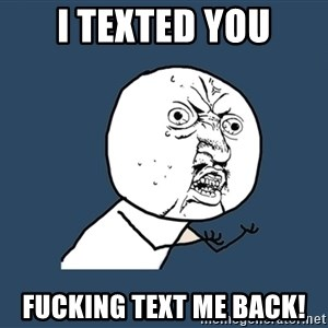 Y U No - I texted you Fucking text me back!