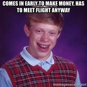 Bad Luck Brian - Comes in early to make money, has to meet flight anyway