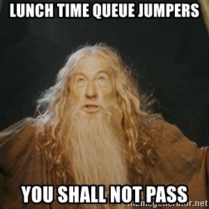 You shall not pass - lunch time queue jumpers you shall not pass