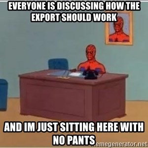 Spiderman Desk - Everyone is discussing how the export should work and im just sitting here with no pants