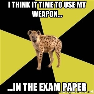 High School Hyena - I think it time to use my weapon... ...in the exam paper