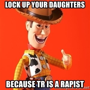 Perv Woody - Lock up your daughters Because TR is a rapist
