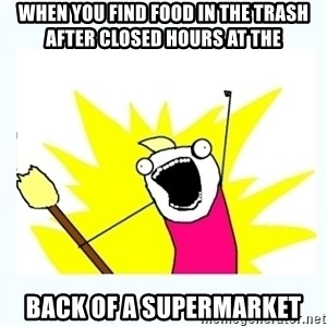All the things - When you find food in the trash after closed hours at the  back of a supermarket