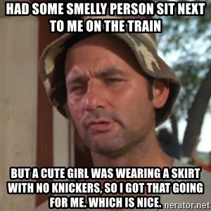So I got that going on for me, which is nice - Had some smelly person sit next to me on the train But a cute girl was wearing a skirt with no knickers, so I got that going for me. Which is nice.