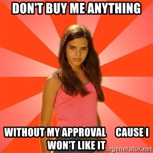 Jealous Girl - DON'T BUY ME ANYTHING WITHOUT MY APPROVAL     cause i won't like it