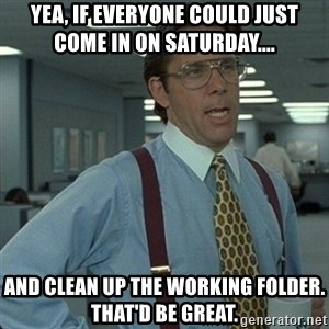 Yeah that'd be great... - Yea, if everyone could just come in on Saturday.... And clean up the Working Folder. That'd be great.