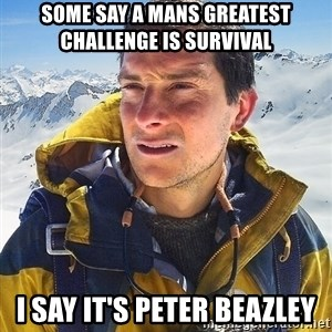 Bear Grylls Loneliness - some say a mans greatest challenge is survival i say it's peter beazley