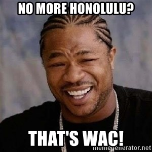 Yo Dawg - No More Honolulu? That's WAC!