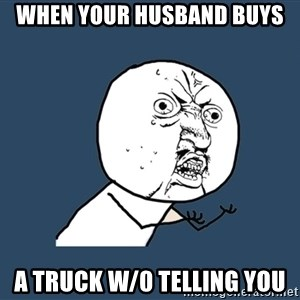 Y U No - When your husband buys  a truck w/0 telling you