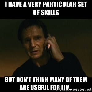 liam neeson taken - i have a very particular set of skills But don't think many of them are useful for LIV...