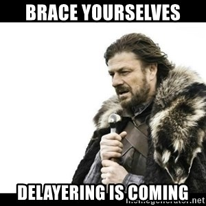 Winter is Coming - Brace yourselves Delayering is coming