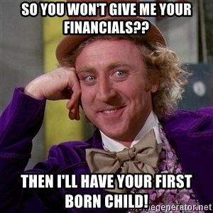 Willy Wonka - So you won't give me your financials?? then I'll have your first born child!