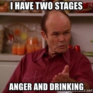 Red Forman - I have two stages  Anger and drinking