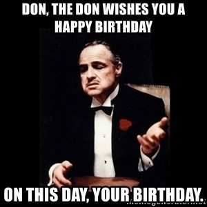 The Godfather - Don, The Don wishes you a Happy Birthday on this day, your birthday.