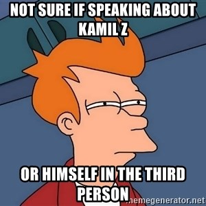 Futurama Fry - Not sure if speaking about Kamil Z  or himself in the third person