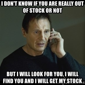 I will Find You Meme - I DON'T KNOW IF YOU ARE REALLY OUT OF STOCK OR NOT BUT I WILL LOOK FOR YOU, I WILL FIND YOU AND i WILL GET MY STOCK