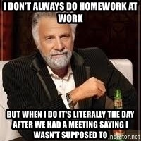 I don't always guy meme - I don't always do homework at work but when I do it's literally the day after we had a meeting saying I wasn't supposed to