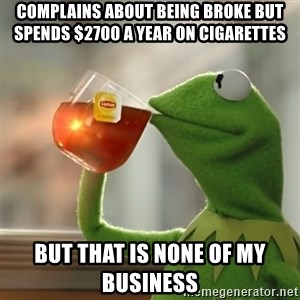 Kermit The Frog Drinking Tea - Complains about being broke but spends $2700 a year on cigarettes  But that is none of my business