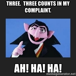 The Count from Sesame Street - Three.  Three Counts in my complaint. Ah! Ha! Ha!