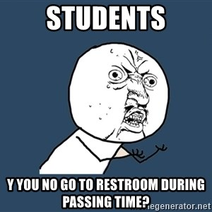 Y U No - Students Y YOU NO GO TO RESTROOM DURING PASSING TIME?