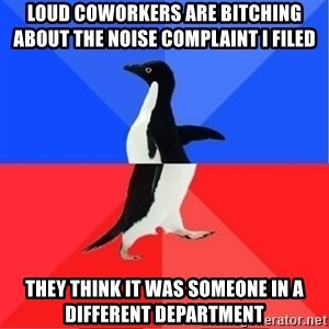 Socially Awkward to Awesome Penguin - Loud coworkers are bitching about the noise complaint i filed  They think it was someone in a different department