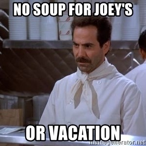 soup nazi - No soup for Joey's  Or vacation