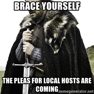 Brace Yourself Meme - BRACE YOURSELF THE PLEAS FOR LOCAL HOSTS ARE COMING