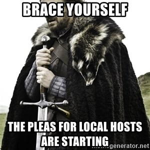 Brace Yourself Meme - BRACE YOURSELF THE PLEAS FOR LOCAL HOSTS                         ARE STARTING
