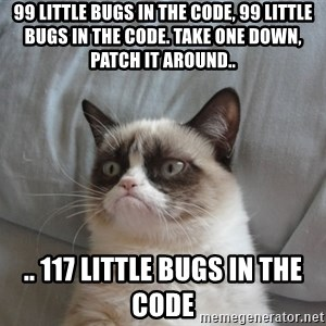 Grumpy cat 5 - 99 little bugs in the code, 99 little bugs in the code. Take one down, patch it around.. .. 117 little bugs in the code