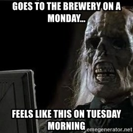 OP will surely deliver skeleton - goes to the brewery on a monday... feels like this on tuesday morning